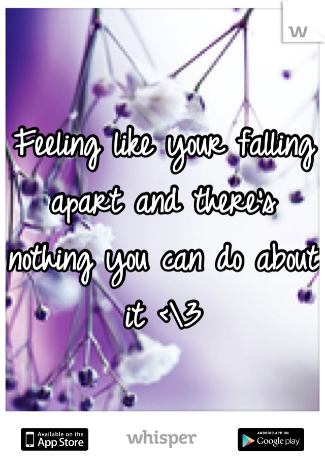Feeling like your falling apart and there's nothing you can do about it <\3