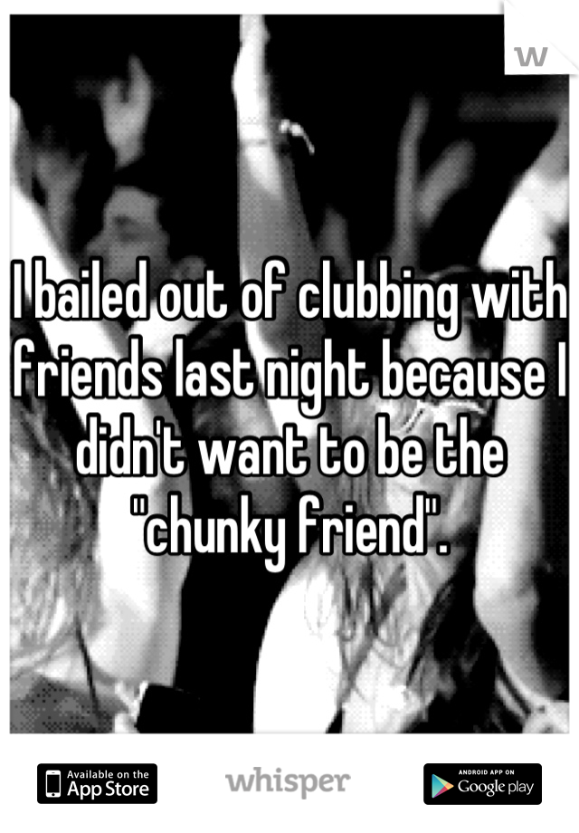 """I bailed out of clubbing with friends last night because I didn't want to be the """"chunky friend""""."""