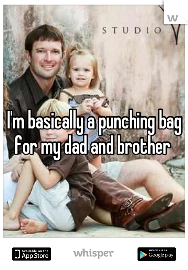 I'm basically a punching bag for my dad and brother