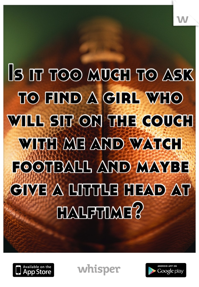 Is it too much to ask to find a girl who will sit on the couch with me and watch football and maybe give a little head at halftime?
