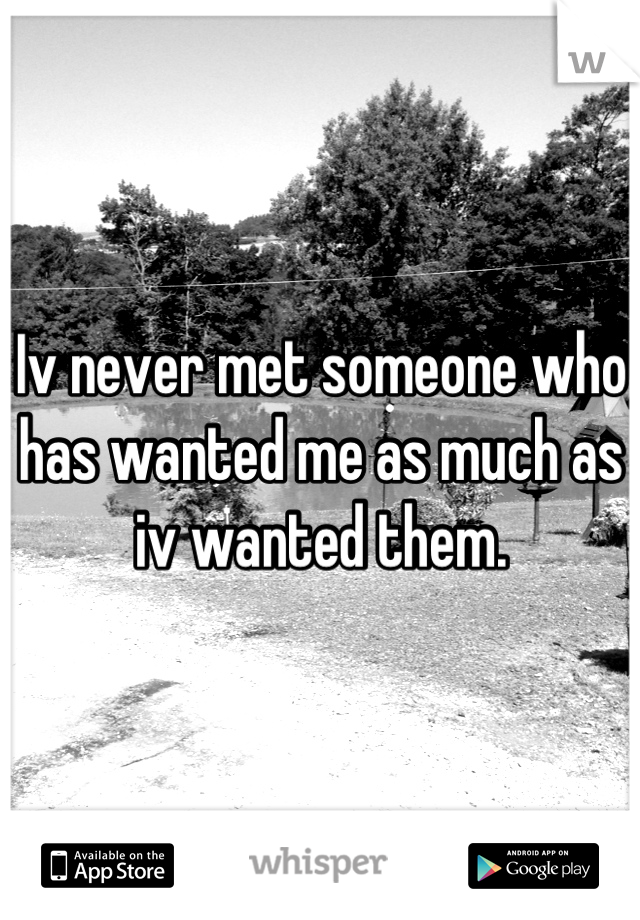 Iv never met someone who has wanted me as much as iv wanted them.