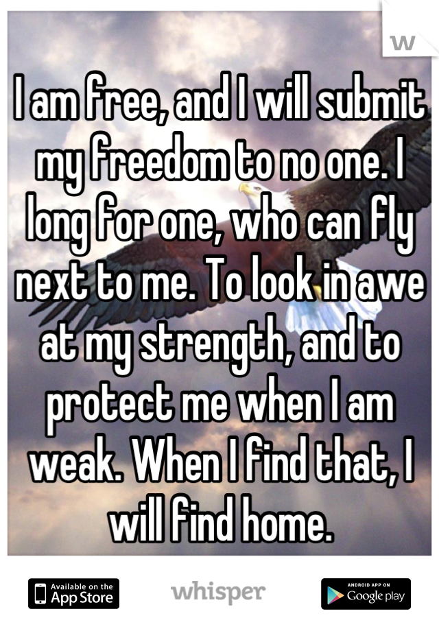 I am free, and I will submit my freedom to no one. I long for one, who can fly next to me. To look in awe at my strength, and to protect me when I am weak. When I find that, I will find home.