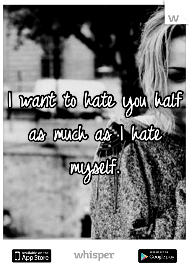I want to hate you half as much as I hate myself.