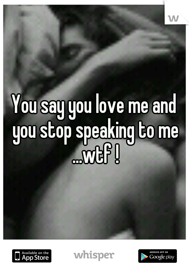 You say you love me and you stop speaking to me ...wtf !