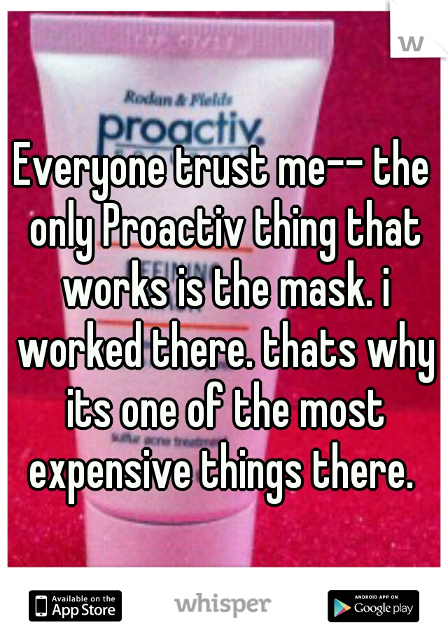Everyone trust me-- the only Proactiv thing that works is the mask. i worked there. thats why its one of the most expensive things there.