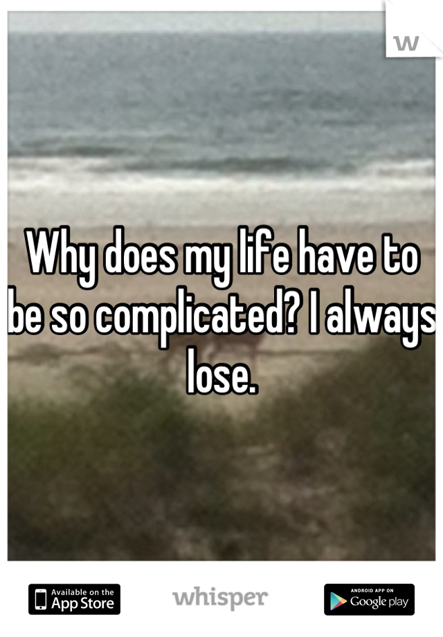 Why does my life have to be so complicated? I always lose.