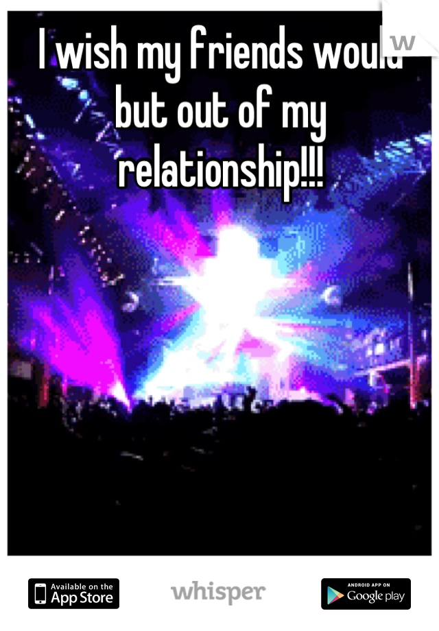 I wish my friends would but out of my relationship!!!