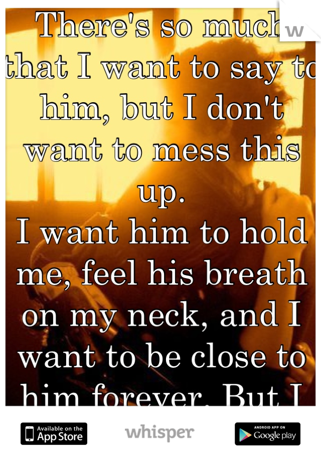 There's so much that I want to say to him, but I don't want to mess this up. I want him to hold me, feel his breath on my neck, and I want to be close to him forever. But I hold all this back.