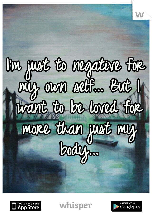 I'm just to negative for my own self... But I want to be loved for more than just my body...