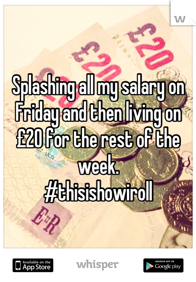 Splashing all my salary on Friday and then living on £20 for the rest of the week. #thisishowiroll