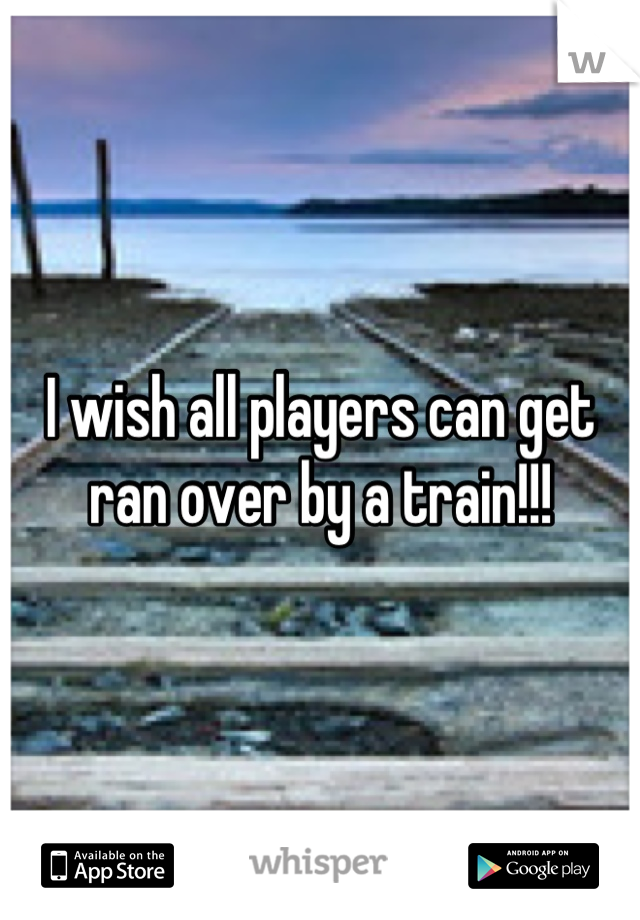 I wish all players can get ran over by a train!!!