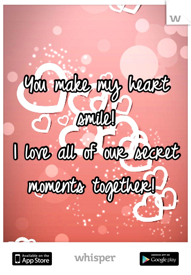 You make my heart smile!  I love all of our secret moments together!