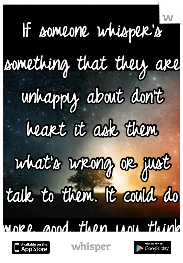 If someone whisper's something that they are unhappy about don't heart it ask them what's wrong or just talk to them. It could do more good then you think