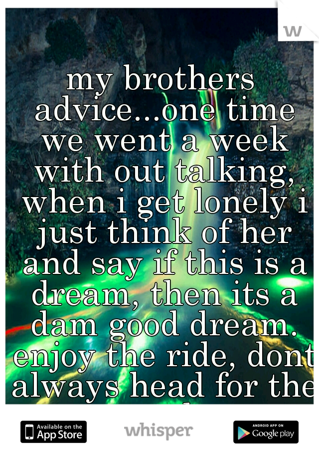 my brothers advice...one time we went a week with out talking, when i get lonely i just think of her and say if this is a dream, then its a dam good dream. enjoy the ride, dont always head for the end