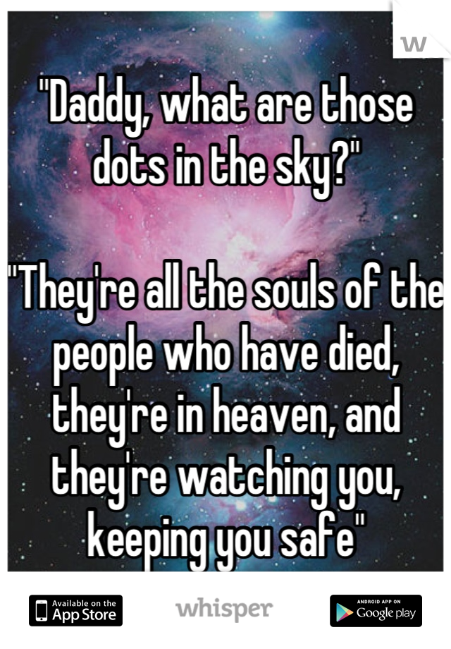 """Daddy, what are those dots in the sky?""  ""They're all the souls of the people who have died, they're in heaven, and they're watching you, keeping you safe"""