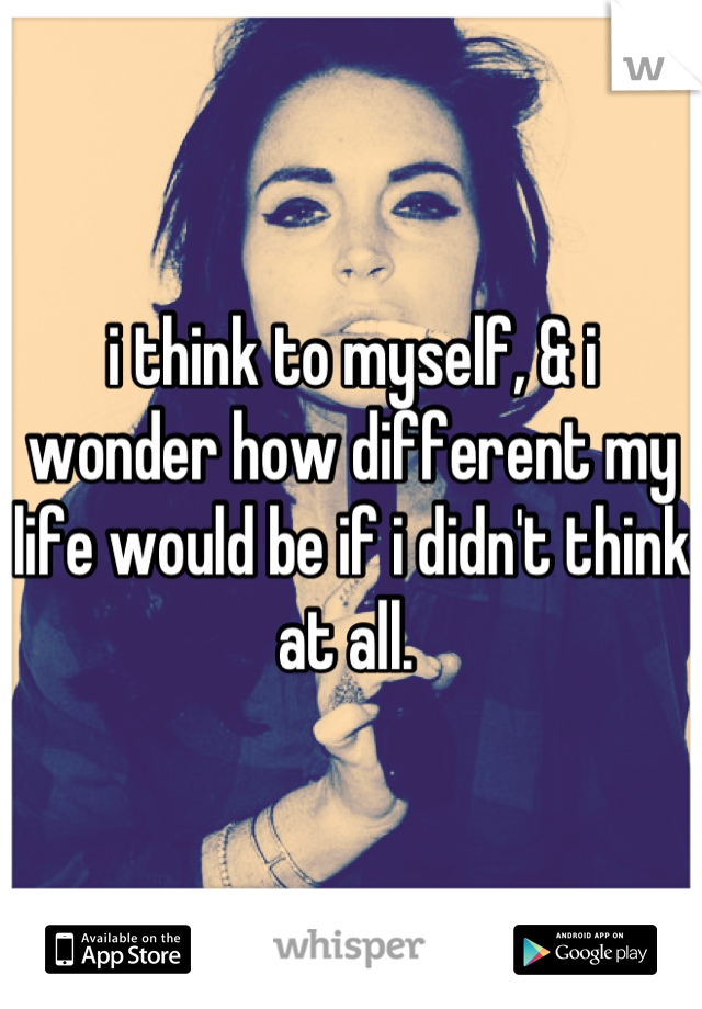 i think to myself, & i wonder how different my life would be if i didn't think at all.
