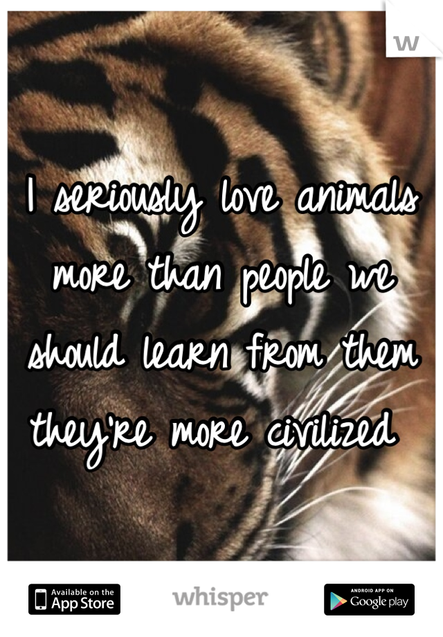 I seriously love animals more than people we should learn from them they're more civilized