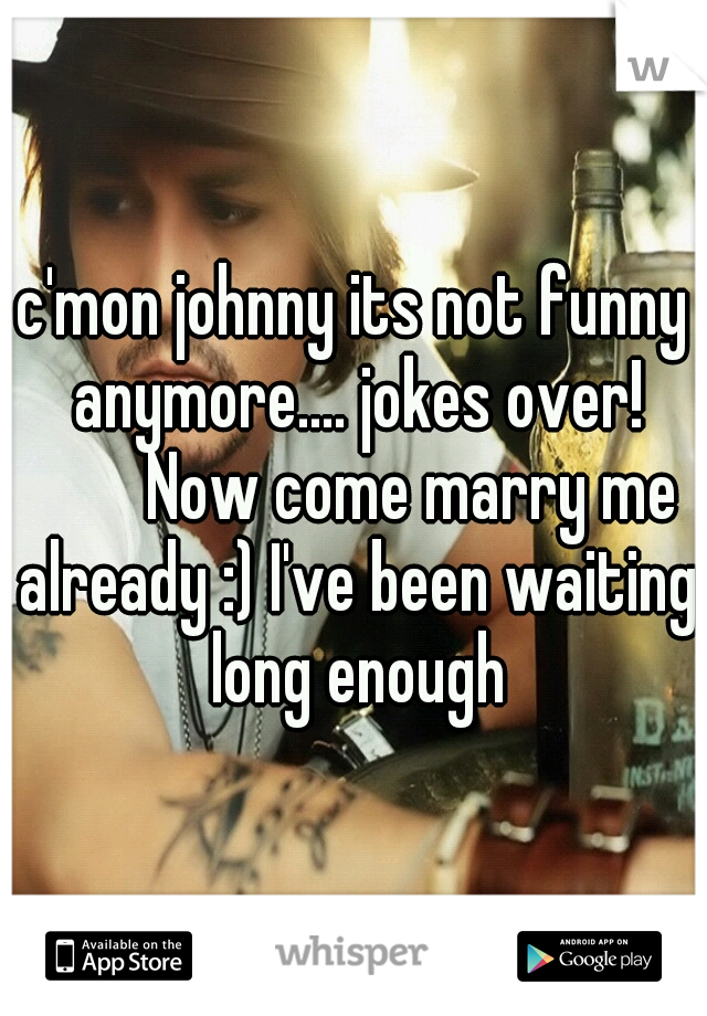 c'mon johnny its not funny anymore.... jokes over!    Now come marry me already :) I've been waiting long enough