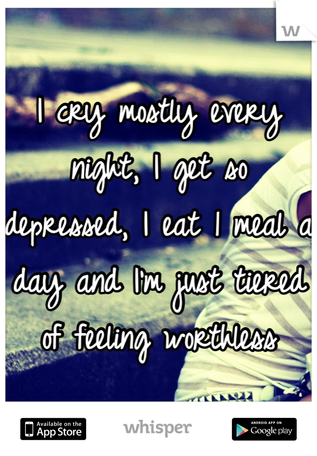 I cry mostly every night, I get so depressed, I eat 1 meal a day and I'm just tiered of feeling worthless