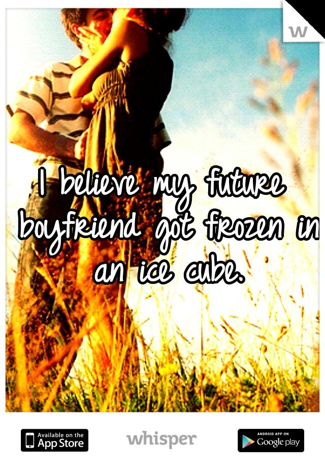 I believe my future boyfriend got frozen in an ice cube.
