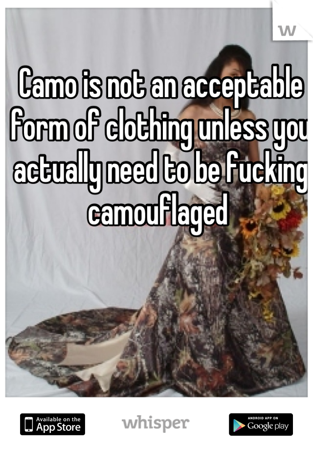 Camo is not an acceptable form of clothing unless you actually need to be fucking camouflaged