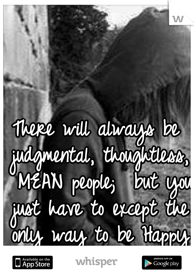 There will always be judgmental, thoughtless,  MEAN people;  but you just have to except the only way to be Happy is to do it yourself.
