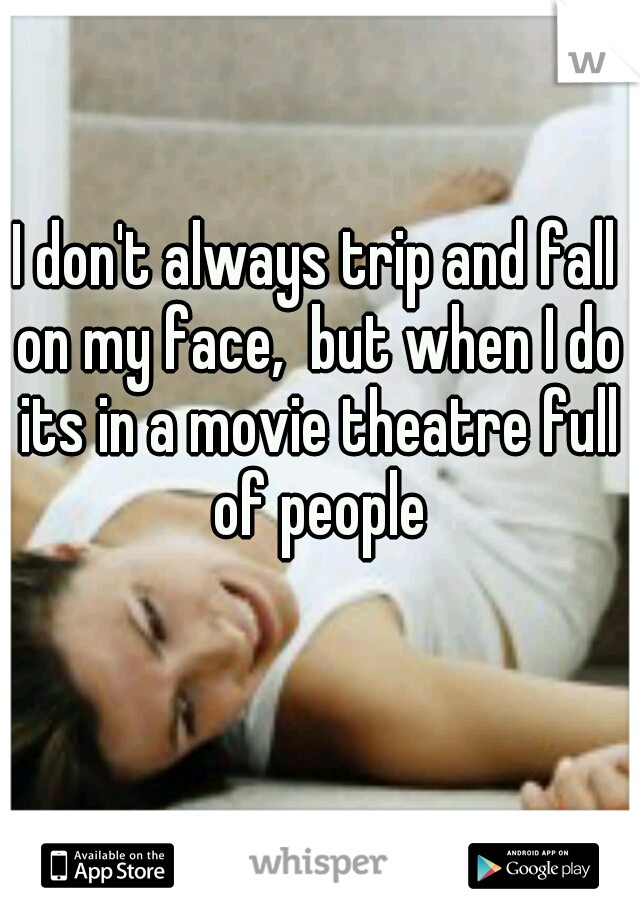 I don't always trip and fall on my face,  but when I do its in a movie theatre full of people