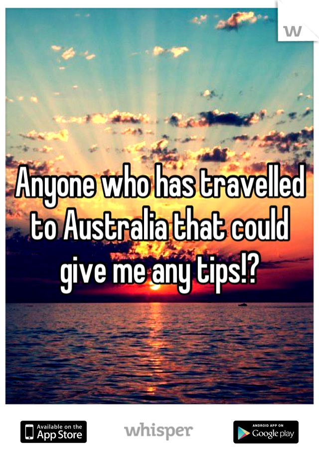 Anyone who has travelled to Australia that could give me any tips!?