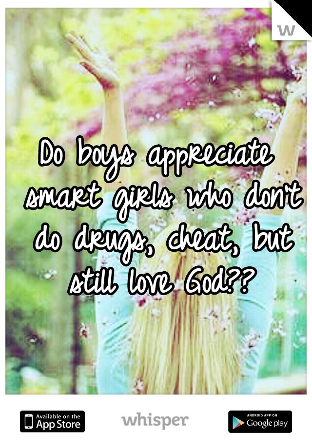Do boys appreciate smart girls who don't do drugs, cheat, but still love God??