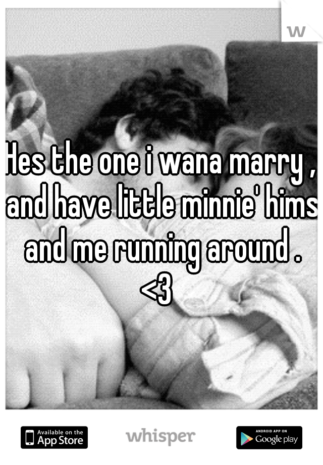Hes the one i wana marry , and have little minnie' hims and me running around . <3