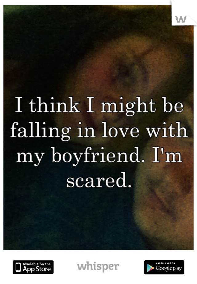 I think I might be falling in love with my boyfriend. I'm scared.
