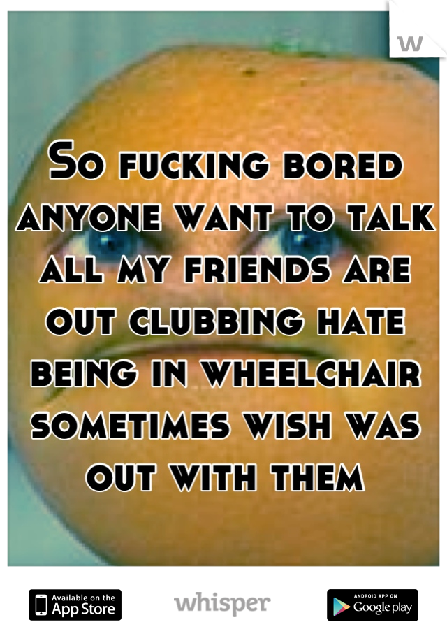 So fucking bored anyone want to talk all my friends are out clubbing hate being in wheelchair sometimes wish was out with them