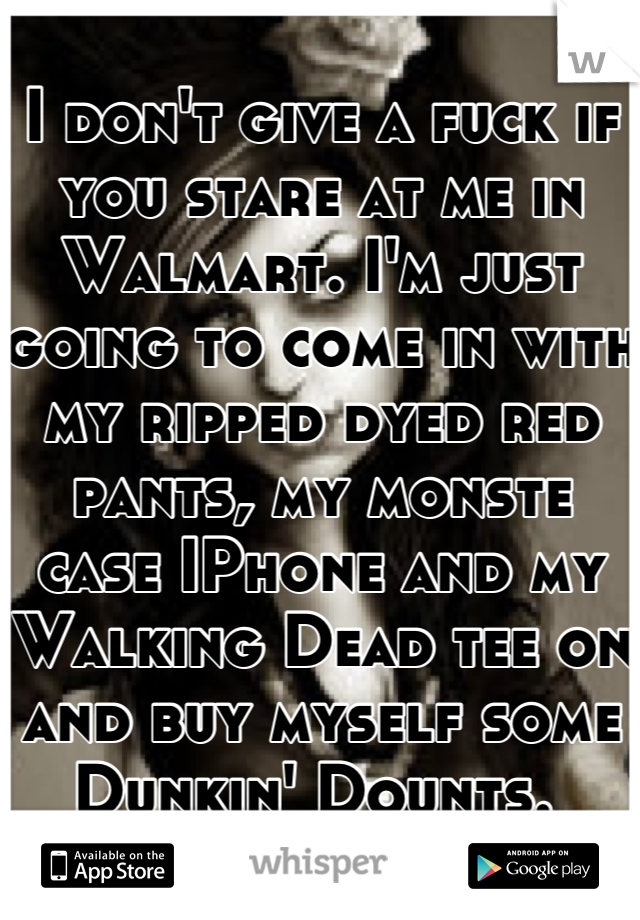 I don't give a fuck if you stare at me in Walmart. I'm just going to come in with my ripped dyed red pants, my monste case IPhone and my Walking Dead tee on and buy myself some Dunkin' Dounts.