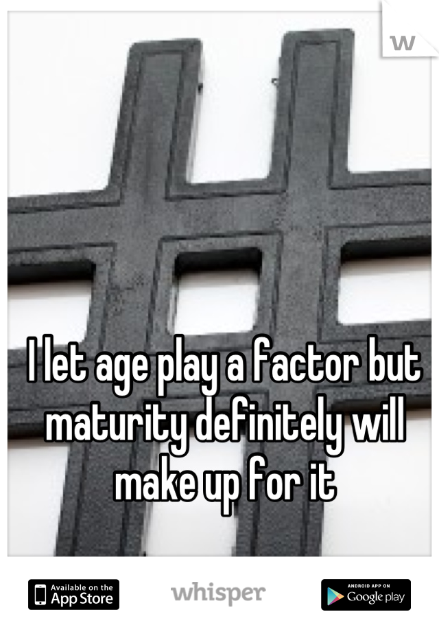 I let age play a factor but maturity definitely will make up for it