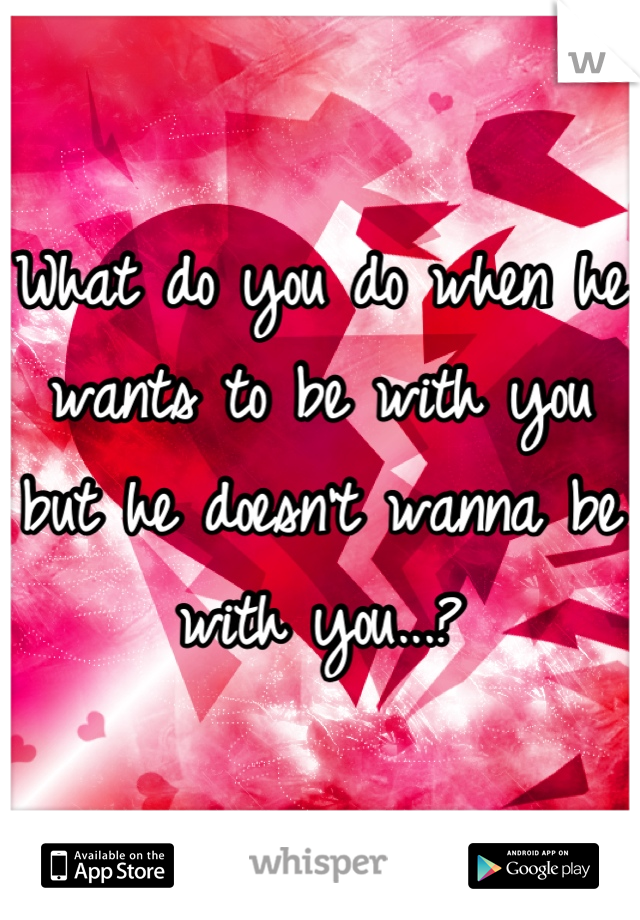 What do you do when he wants to be with you but he doesn't wanna be with you...?