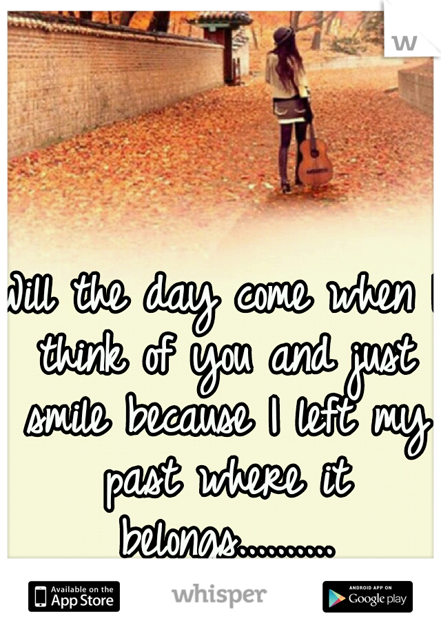 Will the day come when I think of you and just smile because I left my past where it belongs..........