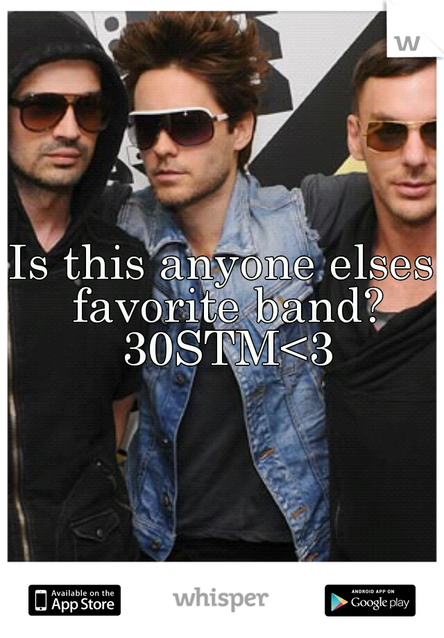 Is this anyone elses favorite band? 30STM<3