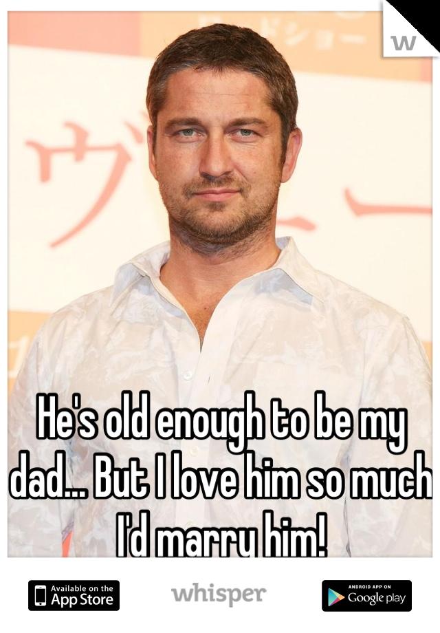 He's old enough to be my dad... But I love him so much I'd marry him!