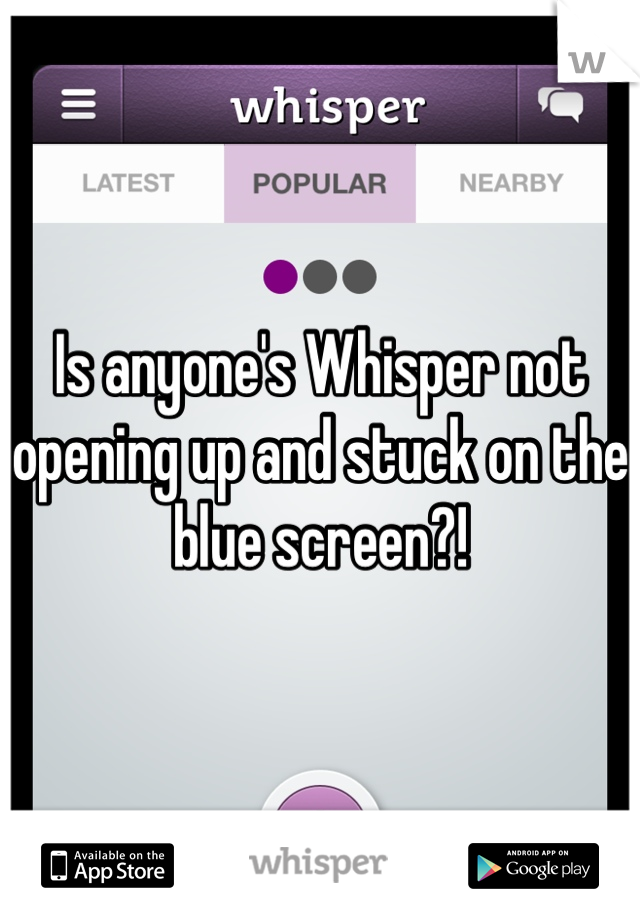 Is anyone's Whisper not opening up and stuck on the blue screen?!