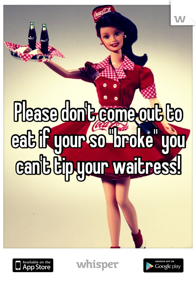 "Please don't come out to eat if your so ""broke"" you can't tip your waitress!"