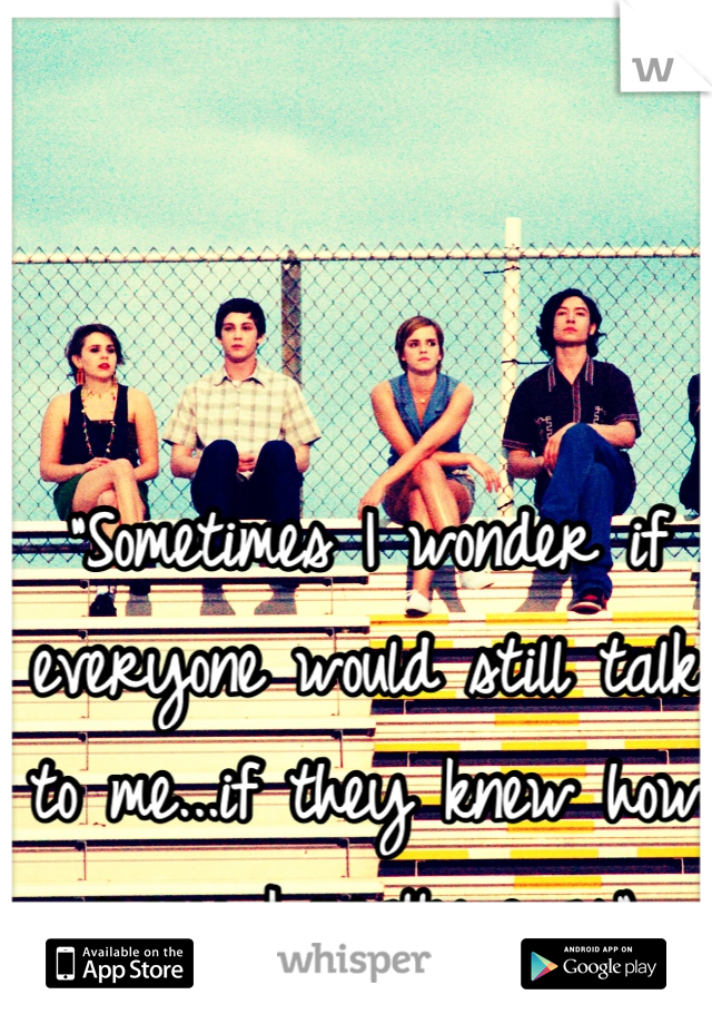 """""""Sometimes I wonder if everyone would still talk to me...if they knew how crazy I really was"""""""