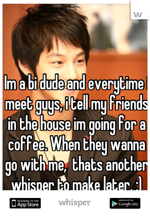 Im a bi dude and everytime i meet guys, i tell my friends in the house im going for a coffee. When they wanna go with me,  thats another whisper to make later. ;)