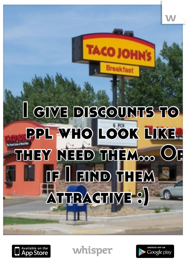 I give discounts to ppl who look like they need them... Or if I find them attractive :)