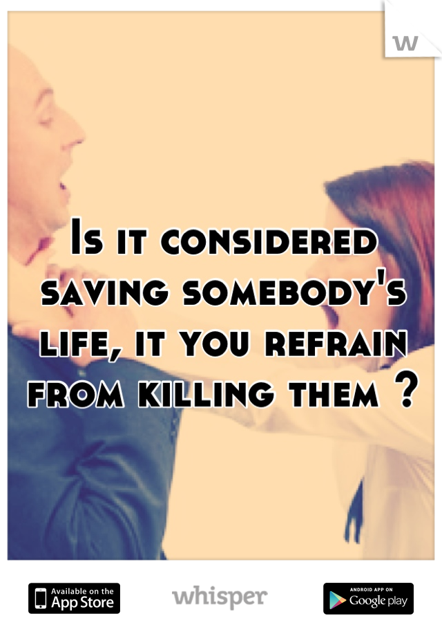 Is it considered saving somebody's life, it you refrain from killing them ?