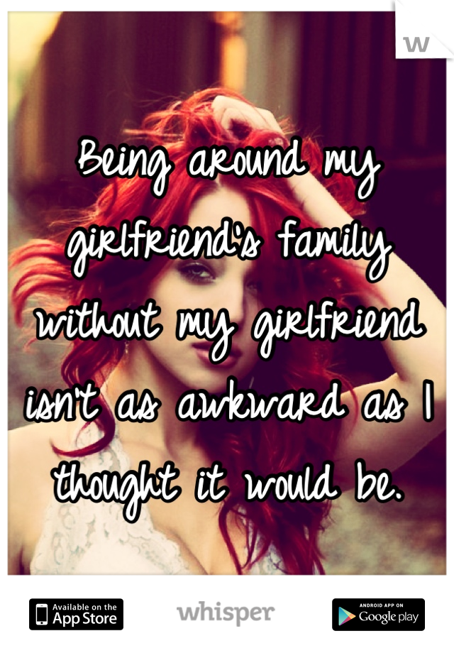 Being around my girlfriend's family without my girlfriend isn't as awkward as I thought it would be.