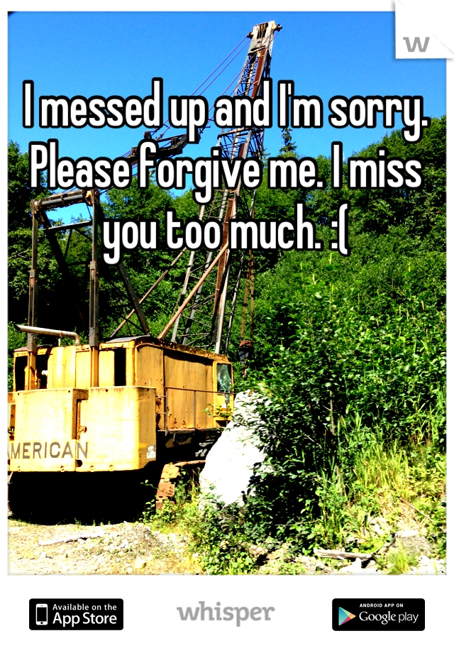 I messed up and I'm sorry. Please forgive me. I miss you too much. :(