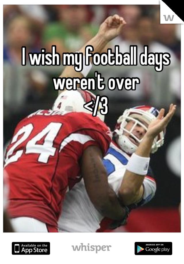 I wish my football days weren't over </3