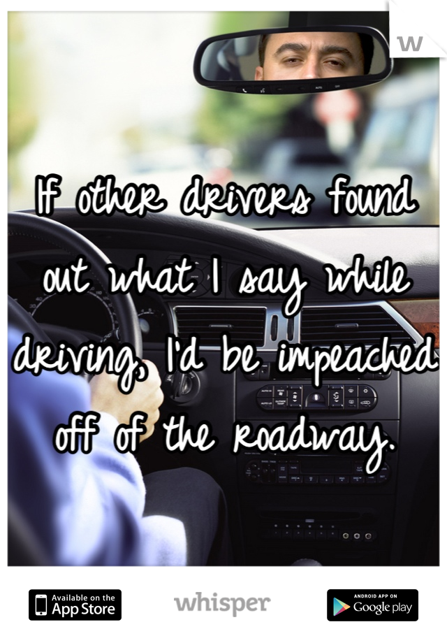 If other drivers found out what I say while driving, I'd be impeached off of the roadway.