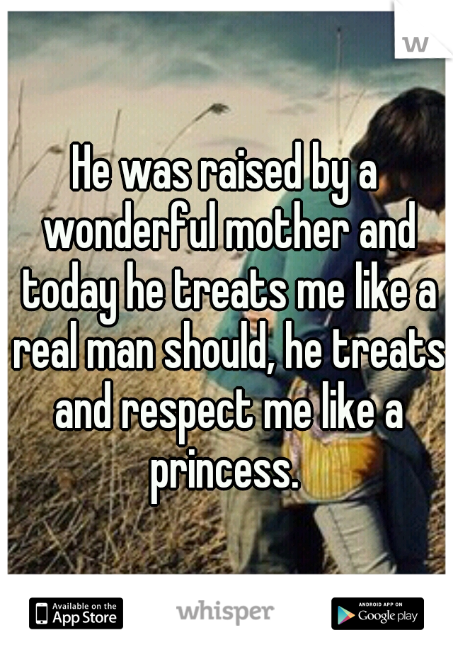 He was raised by a wonderful mother and today he treats me like a real man should, he treats and respect me like a princess.