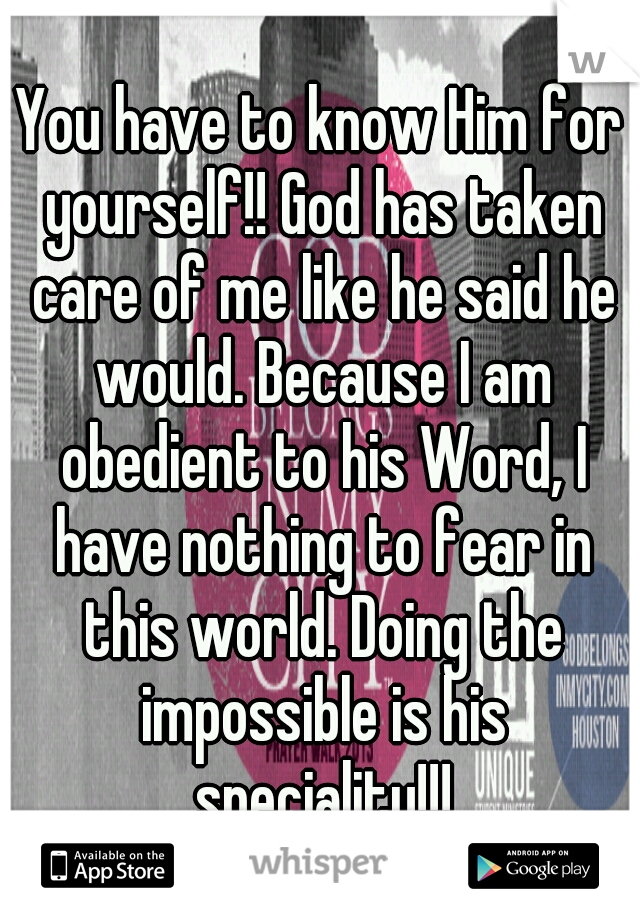 You have to know Him for yourself!! God has taken care of me like he said he would. Because I am obedient to his Word, I have nothing to fear in this world. Doing the impossible is his speciality!!!